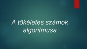 A tkletes szmok algoritmusa A tkletes szmok Szmelmletben