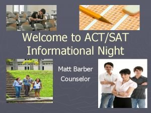 Welcome to ACTSAT Informational Night Matt Barber Counselor