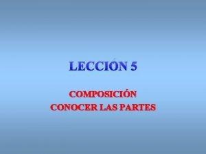 LECCIN 5 COMPOSICIN CONOCER LAS PARTES Trataremos el