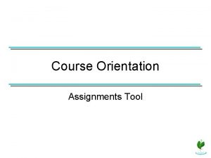 Course Orientation Assignments Tool If the Assignments tool