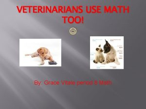 VETERINARIANS USE MATH TOO By Grace Vitale period