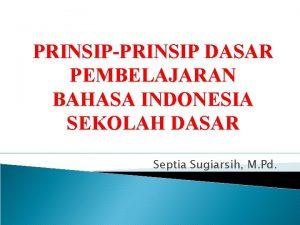 PRINSIPPRINSIP DASAR PEMBELAJARAN BAHASA INDONESIA SEKOLAH DASAR Septia