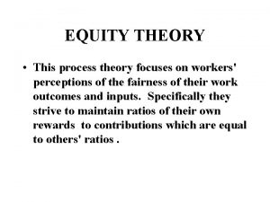 EQUITY THEORY This process theory focuses on workers