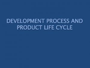 DEVELOPMENT PROCESS AND PRODUCT LIFE CYCLE Process Process