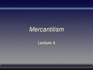 Mercantilism Lecture 4 Questions Raised by Studying Mercantilism