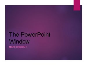 The Power Point Window MOAC LESSON 1 Power