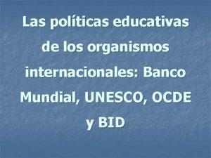 Las polticas educativas de los organismos internacionales Banco