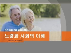 An Aging Society Hansung University 1532118 An Aging