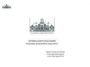 DAMSGAARDGRUPPEN INTERVJUSITUASJONEN Hvordan presentere seg selv BjrnFrode Jacobsen