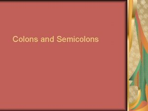 Colons and Semicolons What is a semi colon