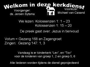 Voorganger ds Jeroen Sytsma Voorlezer Michael van Casand