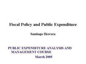 Fiscal Policy and Public Expenditure Santiago Herrera PUBLIC