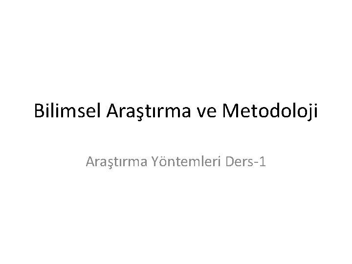 Bilimsel Aratrma ve Metodoloji Aratrma Yntemleri Ders1 Dersin