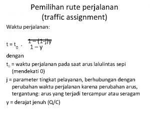 Pemilihan rute perjalanan traffic assignment Waktu perjalanan 1