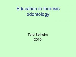 Education in forensic odontology Tore Solheim 2010 A