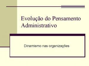 Evoluo do Pensamento Administrativo Dinamismo nas organizaes n