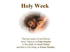 Holy Week This last week of Lent follows