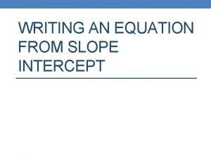 WRITING AN EQUATION FROM SLOPE INTERCEPT Slope Intercept