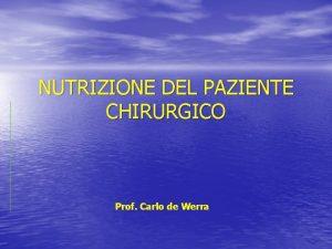 NUTRIZIONE DEL PAZIENTE CHIRURGICO Prof Carlo de Werra