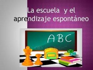 La escuela y el aprendizaje espontneo El aprendizaje