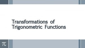 Transformations of Trigonometric Functions Transformations Amplitude The amplitude