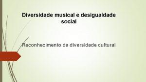 Diversidade musical e desigualdade social Reconhecimento da diversidade