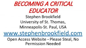 BECOMING A CRITICAL EDUCATOR Stephen Brookfield University of