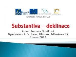 Substantiva deklinace Autor Romana Novkov Gymnzium K V