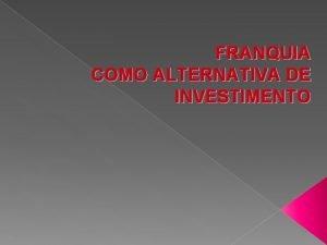 FRANQUIA COMO ALTERNATIVA DE INVESTIMENTO Introduo O sistema