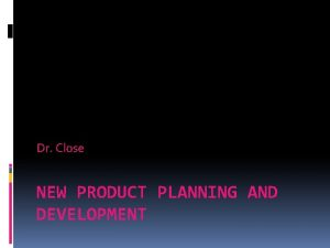Dr Close NEW PRODUCT PLANNING AND DEVELOPMENT New