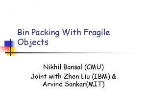 Bin Packing With Fragile Objects Nikhil Bansal CMU