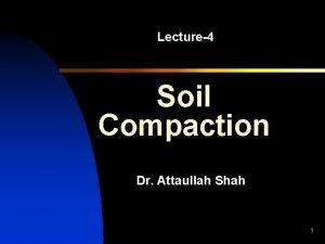 Lecture4 Soil Compaction Dr Attaullah Shah 1 Compaction