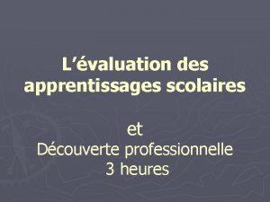 Lvaluation des apprentissages scolaires et Dcouverte professionnelle 3