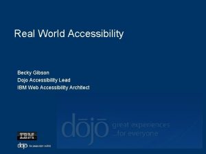 Real World Accessibility Becky Gibson Dojo Accessibility Lead