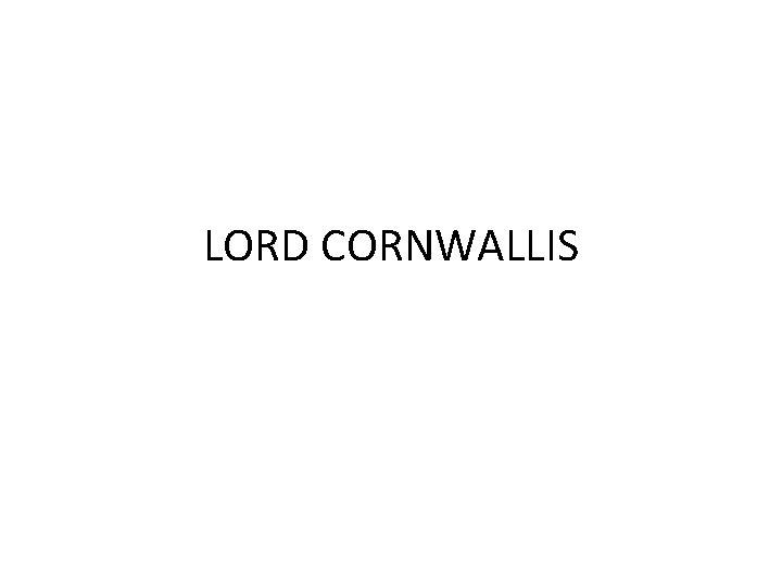 LORD CORNWALLIS Lord Cornwallis Introduction In 1786 Lord