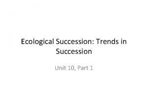 Ecological Succession Trends in Succession Unit 10 Part