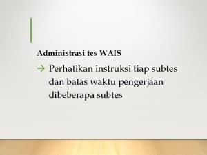 Administrasi tes WAIS Perhatikan instruksi tiap subtes dan