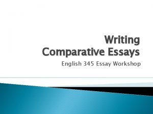 Writing Comparative Essays English 345 Essay Workshop General