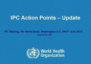 IPC Action Points Update IPC Meeting the World