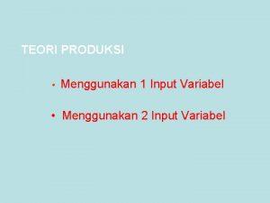 TEORI PRODUKSI Menggunakan 1 Input Variabel Menggunakan 2