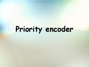 Priority encoder Overview Priority encoder theoretic view Other