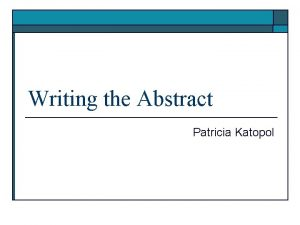 Writing the Abstract Patricia Katopol Writing the Abstract