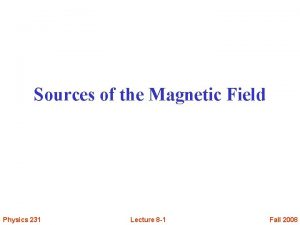 Sources of the Magnetic Field Physics 231 Lecture