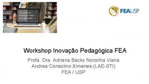 Workshop Inovao Pedaggica FEA Profa Dra Adriana Backx