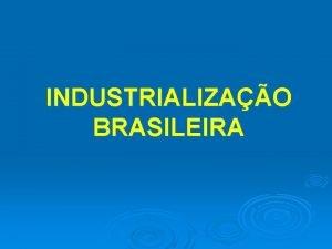 INDUSTRIALIZAO BRASILEIRA Industrializao a atividade que conjuga capital