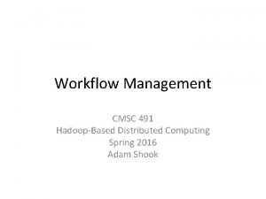 Workflow Management CMSC 491 HadoopBased Distributed Computing Spring