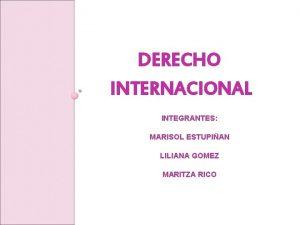 DERECHO INTERNACIONAL INTEGRANTES MARISOL ESTUPIAN LILIANA GOMEZ MARITZA