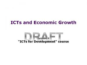 ICTs and Economic Growth Session 4 ICTs for