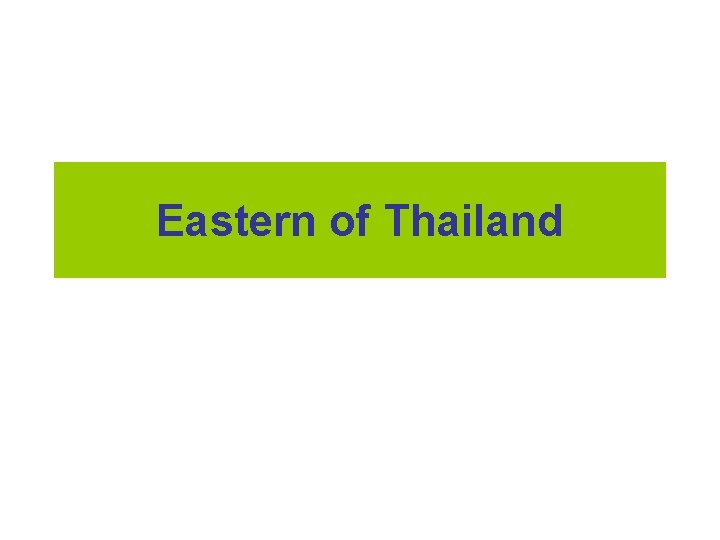 Eastern of Thailand The Eastern Region The Eastern