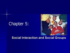 Chapter 5 Social Interaction and Social Groups What